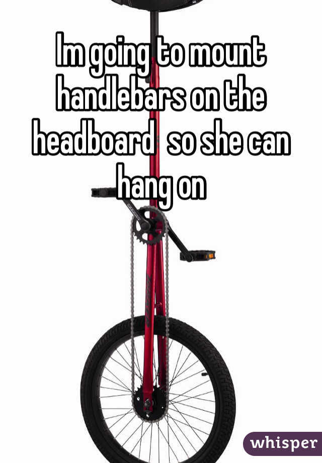 Im going to mount handlebars on the headboard  so she can hang on