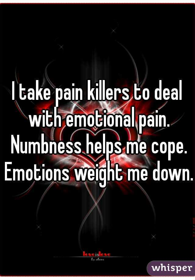 I take pain killers to deal with emotional pain. Numbness helps me cope. Emotions weight me down.