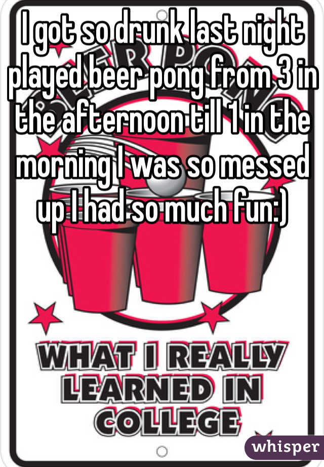 I got so drunk last night played beer pong from 3 in the afternoon till 1 in the morning I was so messed up I had so much fun:)