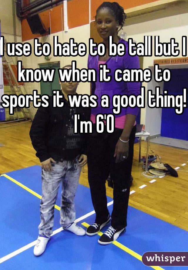I use to hate to be tall but I know when it came to sports it was a good thing! I'm 6'0