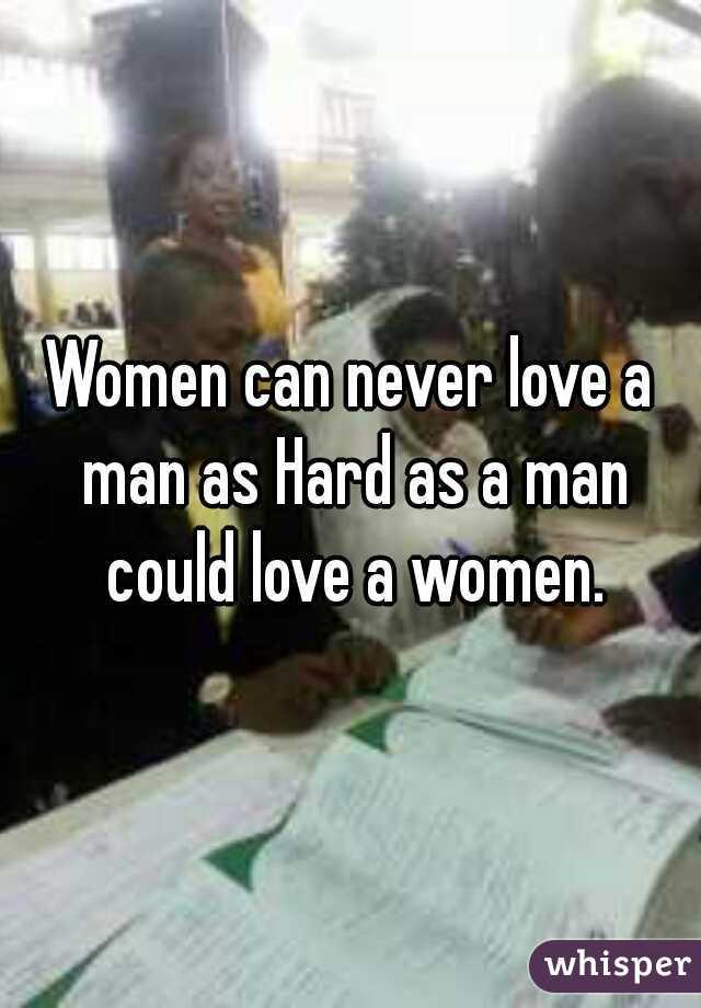 Women can never love a man as Hard as a man could love a women.