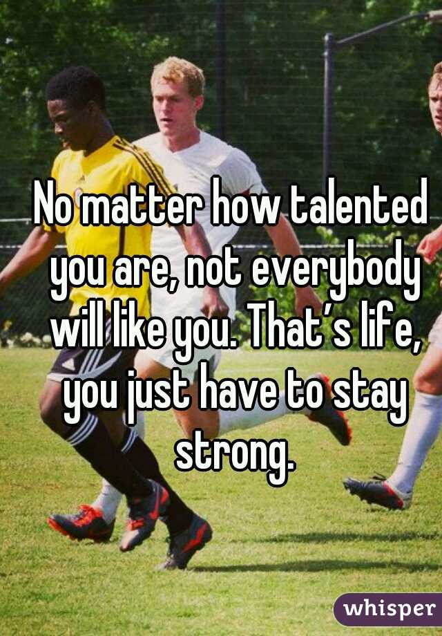 No matter how talented you are, not everybody will like you. That's life, you just have to stay strong.