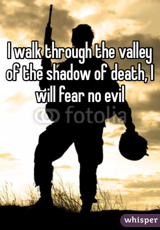 I walk through the valley of the shadow of death, I will fear no evil