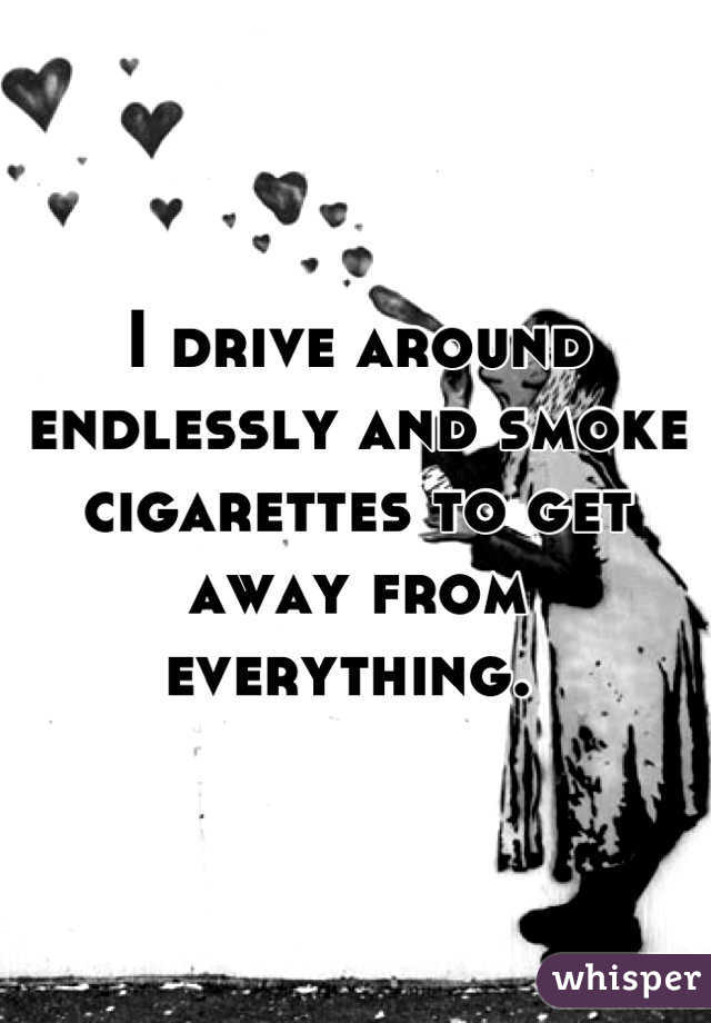 I drive around endlessly and smoke cigarettes to get away from everything.