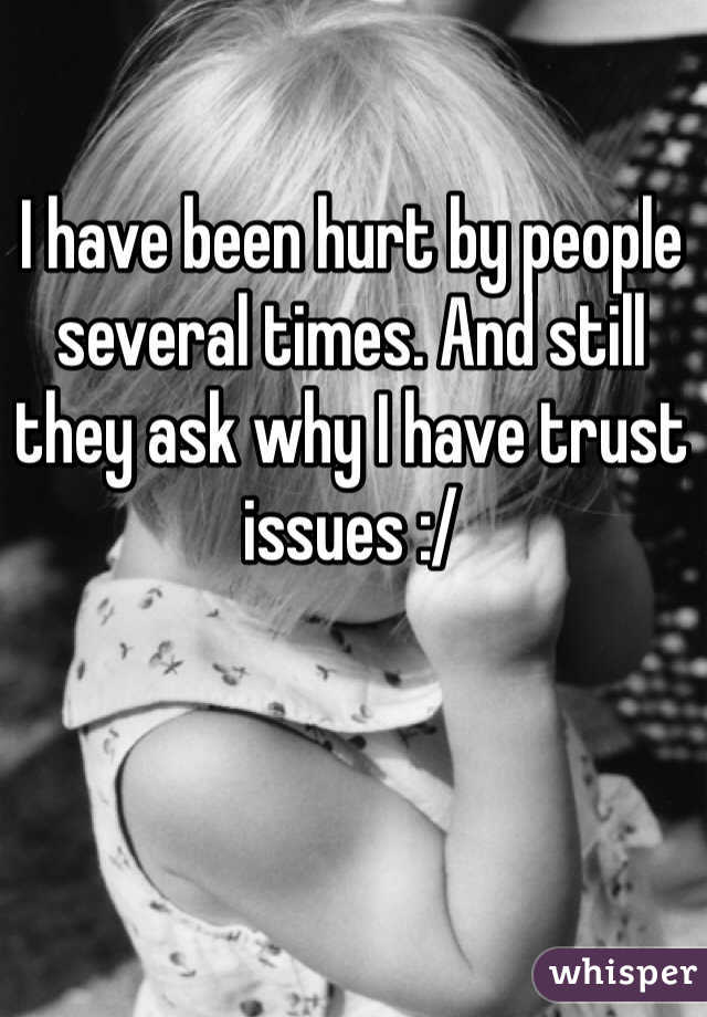I have been hurt by people several times. And still they ask why I have trust issues :/
