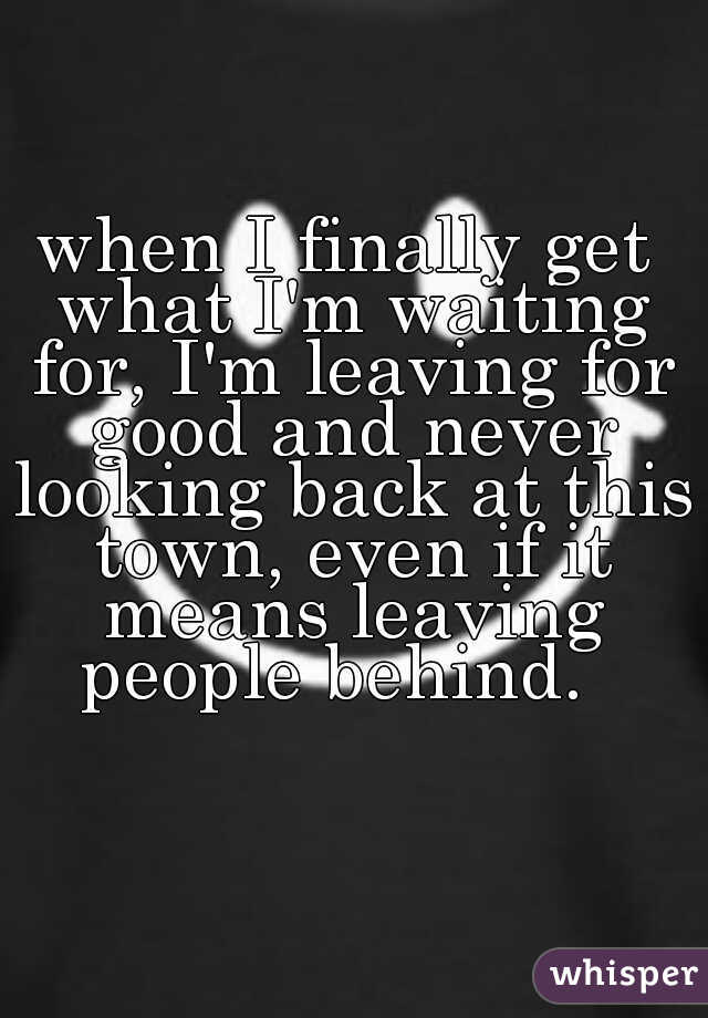 when I finally get what I'm waiting for, I'm leaving for good and never looking back at this town, even if it means leaving people behind.