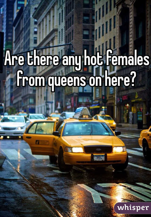 Are there any hot females from queens on here?