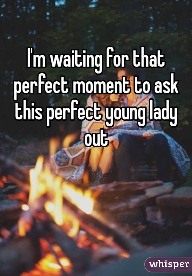 I'm waiting for that perfect moment to ask this perfect young lady out
