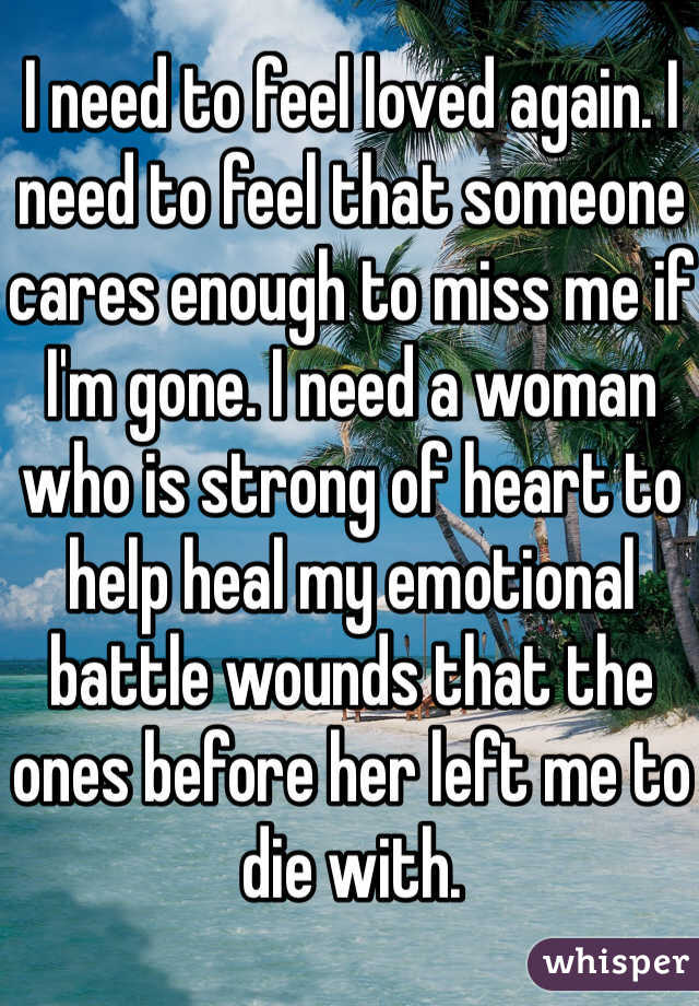 I need to feel loved again. I need to feel that someone cares enough to miss me if I'm gone. I need a woman who is strong of heart to help heal my emotional battle wounds that the ones before her left me to die with.