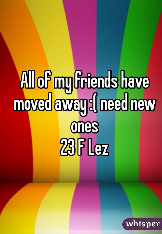 All of my friends have moved away :( need new ones  23 F Lez