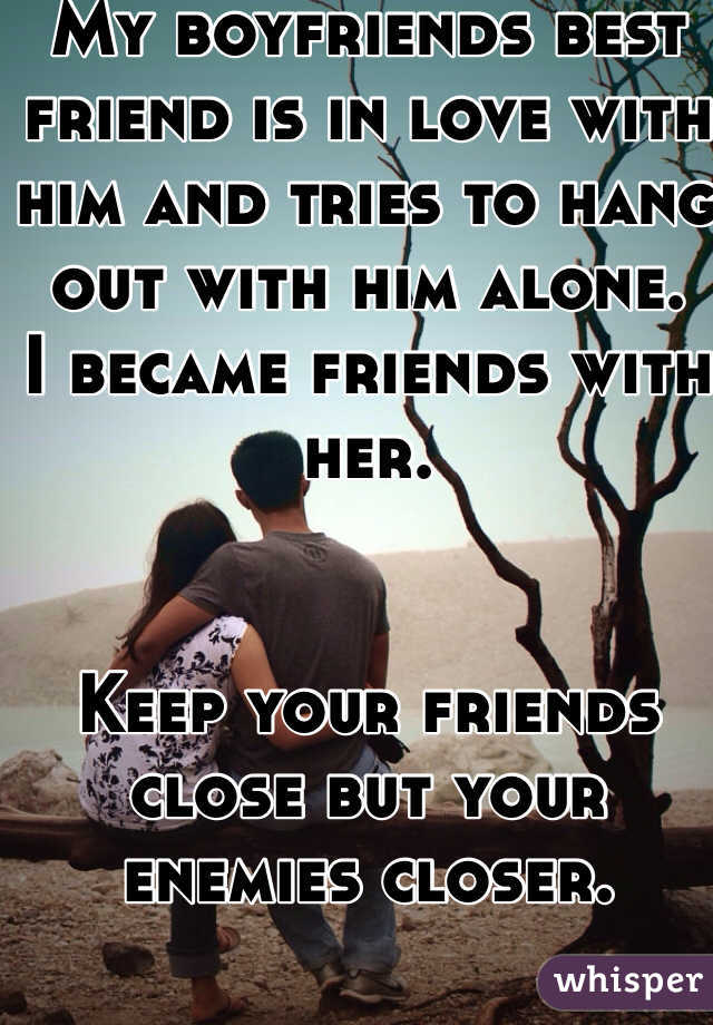 My boyfriends best friend is in love with him and tries to hang out with him alone.  I became friends with her.    Keep your friends close but your enemies closer.