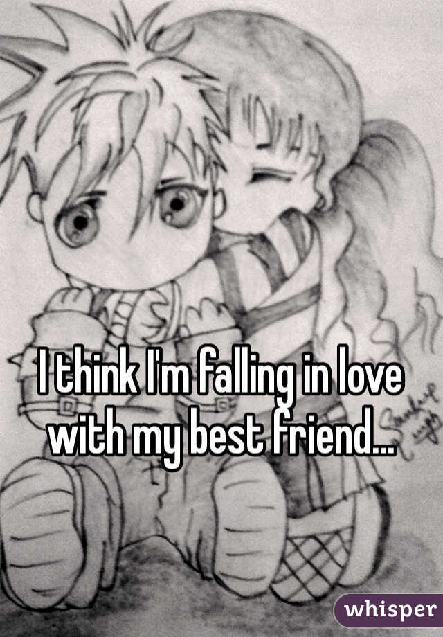 I think I'm falling in love with my best friend...