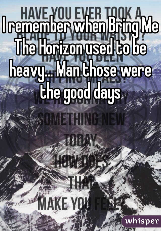 I remember when Bring Me The Horizon used to be heavy... Man those were the good days