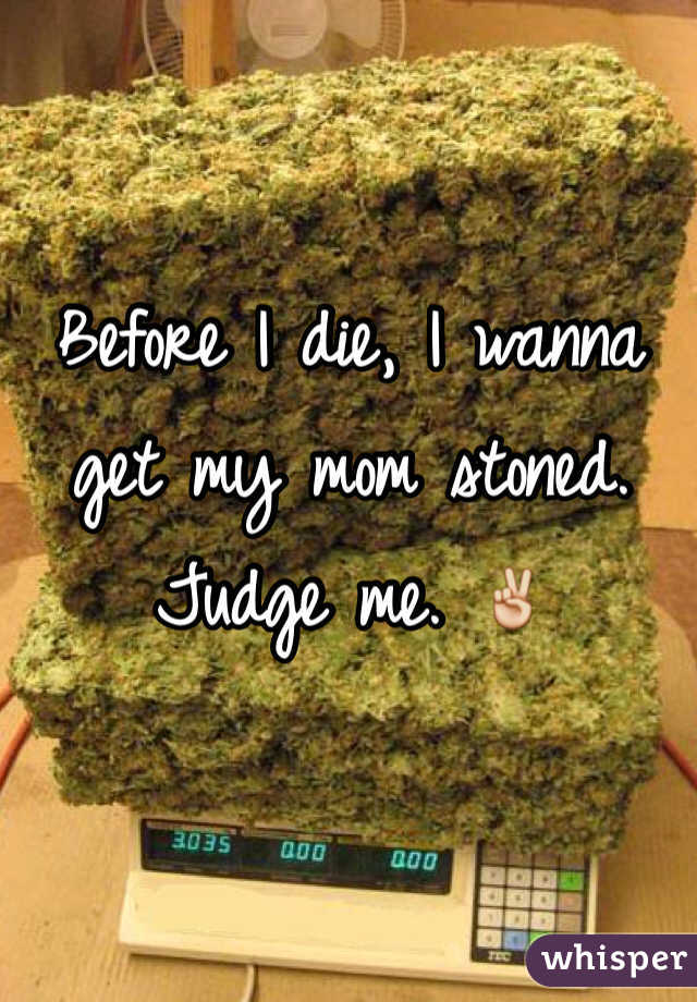 Before I die, I wanna get my mom stoned. Judge me. ✌