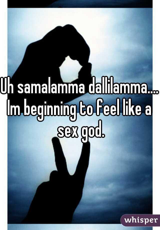 Uh samalamma dallilamma....  Im beginning to feel like a sex god.