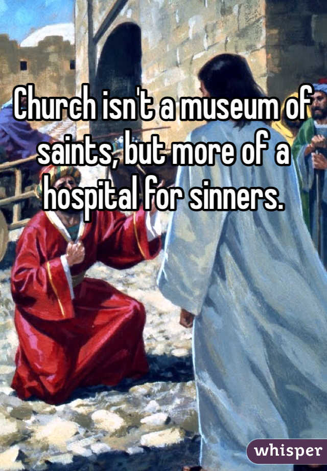 Church isn't a museum of saints, but more of a hospital for sinners.