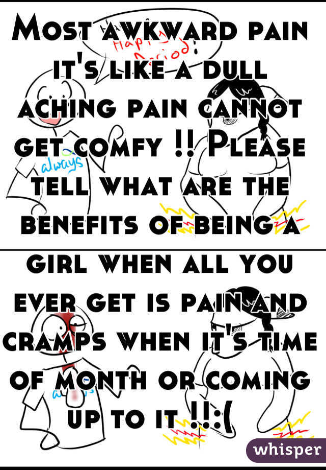 Most awkward pain it's like a dull aching pain cannot get comfy !! Please tell what are the benefits of being a girl when all you ever get is pain and cramps when it's time of month or coming up to it !!:(