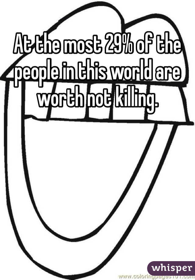 At the most 29% of the people in this world are worth not killing.