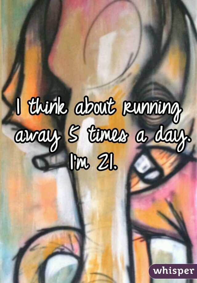 I think about running away 5 times a day.  I'm 21.