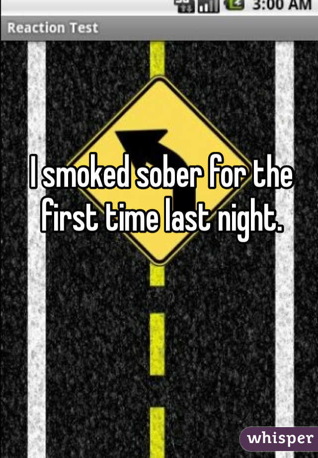 I smoked sober for the first time last night.