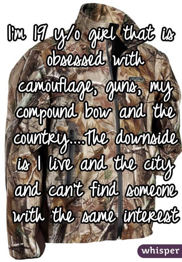I'm 19 y/o girl that is obsessed with camouflage, guns, my compound bow and the country....The downside is I live and the city and can't find someone with the same interests
