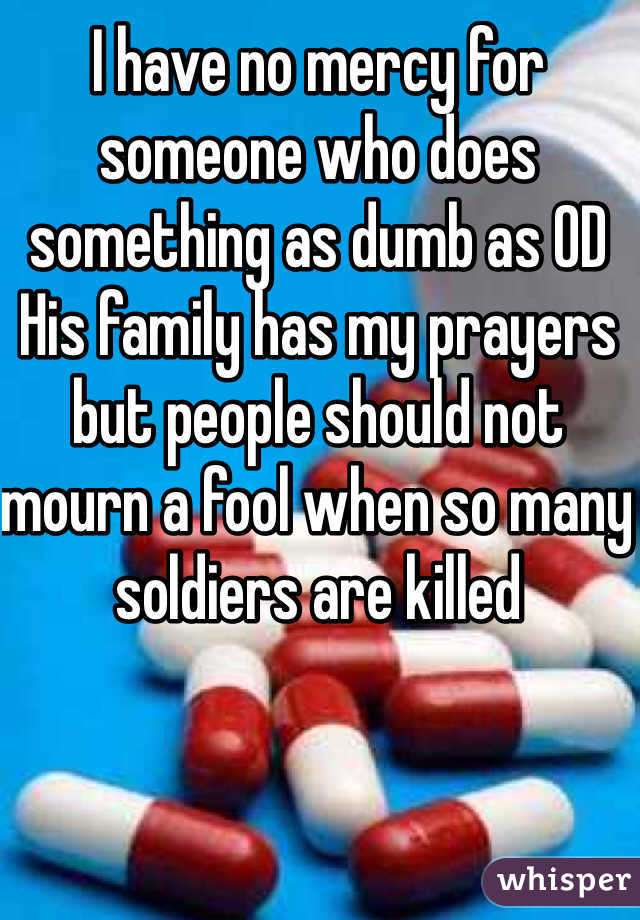 I have no mercy for someone who does something as dumb as OD   His family has my prayers but people should not mourn a fool when so many soldiers are killed