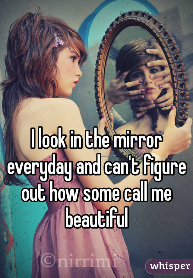 I look in the mirror everyday and can't figure out how some call me beautiful