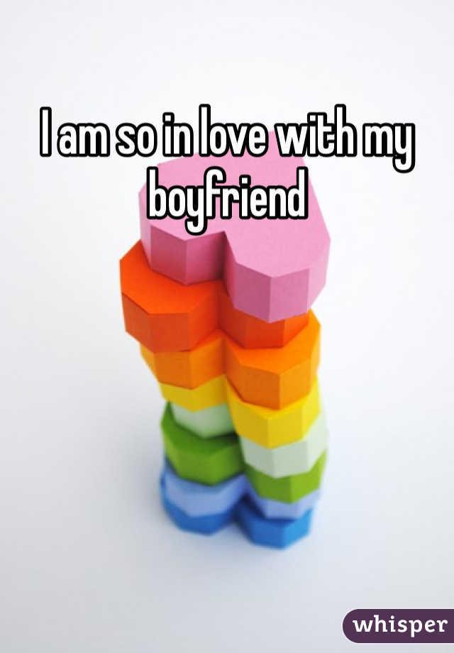 I am so in love with my boyfriend