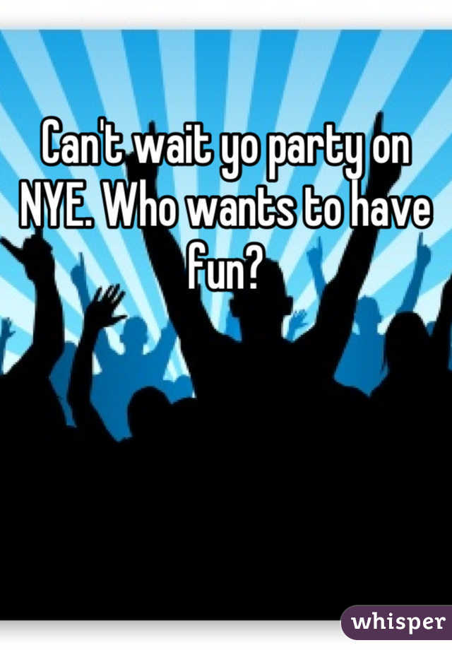 Can't wait yo party on NYE. Who wants to have fun?