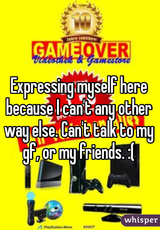 Expressing myself here because I can't any other way else. Can't talk to my gf, or my friends. :(