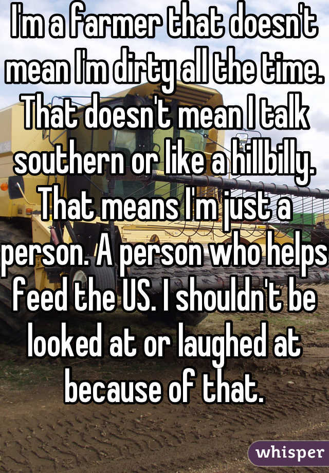 I'm a farmer that doesn't mean I'm dirty all the time. That doesn't mean I talk southern or like a hillbilly. That means I'm just a person. A person who helps feed the US. I shouldn't be looked at or laughed at because of that.