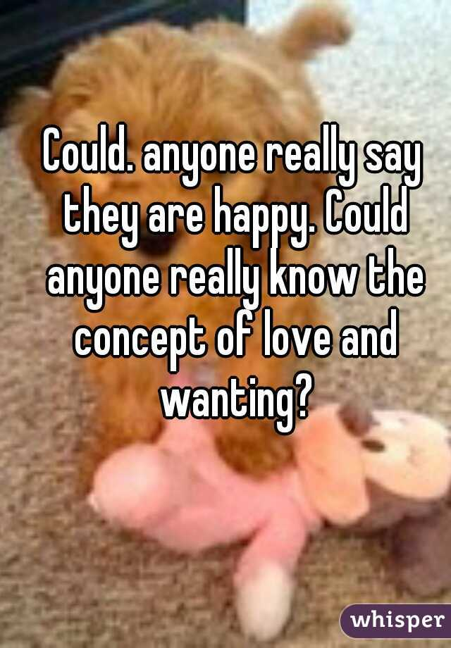 Could. anyone really say they are happy. Could anyone really know the concept of love and wanting?
