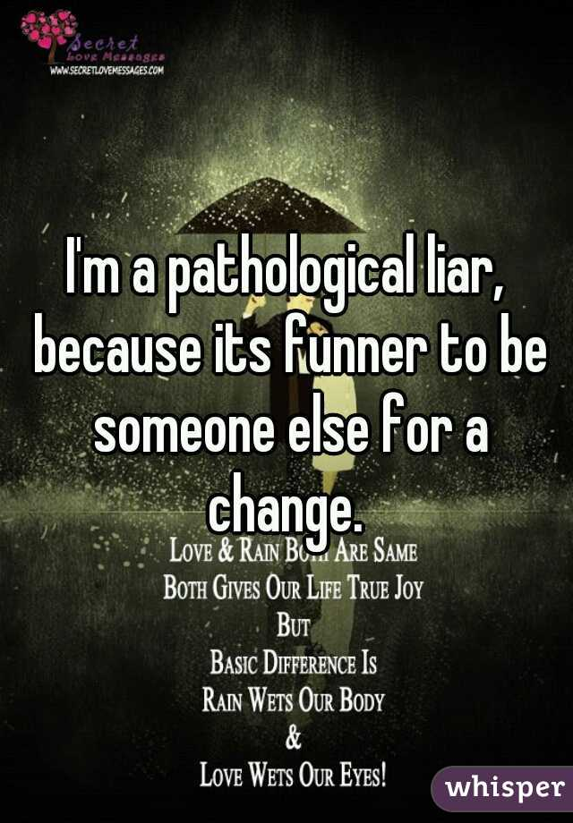 I'm a pathological liar, because its funner to be someone else for a change.