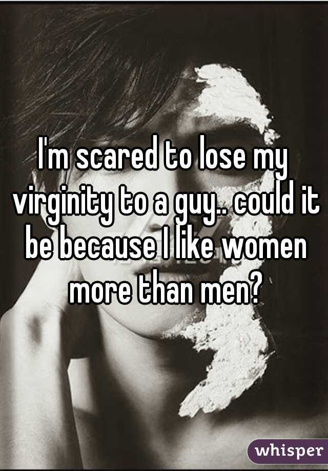 I'm scared to lose my virginity to a guy.. could it be because I like women more than men?