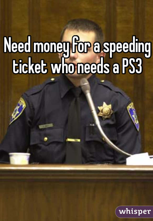 Need money for a speeding ticket who needs a PS3