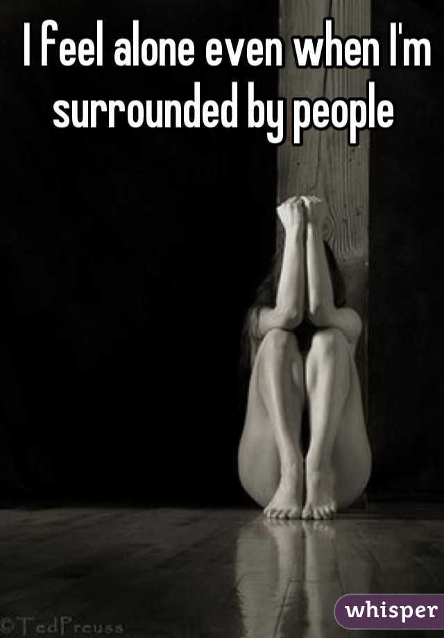 I feel alone even when I'm surrounded by people