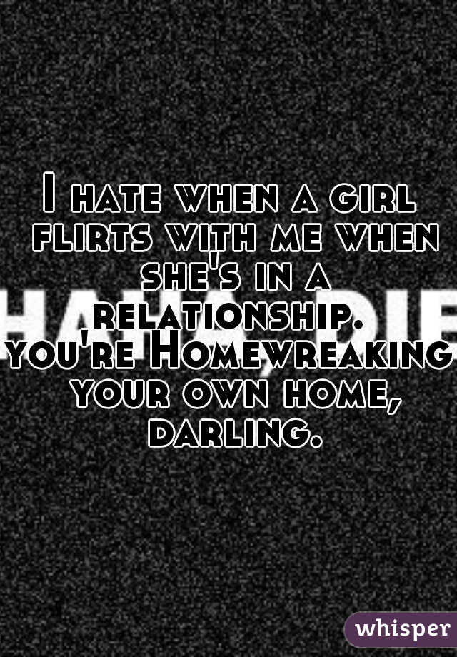 I hate when a girl flirts with me when she's in a relationship.  you're Homewreaking your own home, darling.
