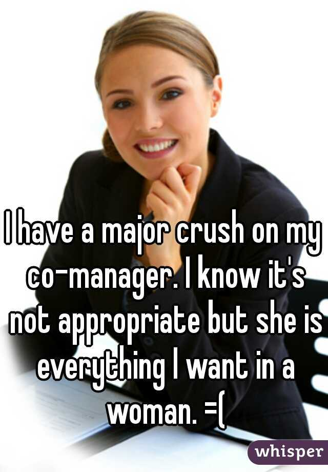 I have a major crush on my co-manager. I know it's not appropriate but she is everything I want in a woman. =(