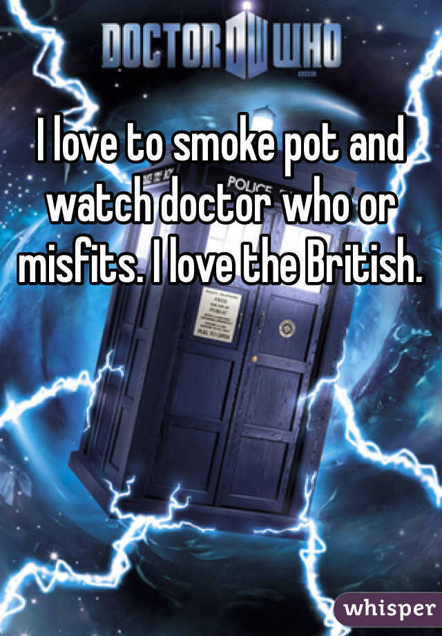 I love to smoke pot and watch doctor who or misfits. I love the British.