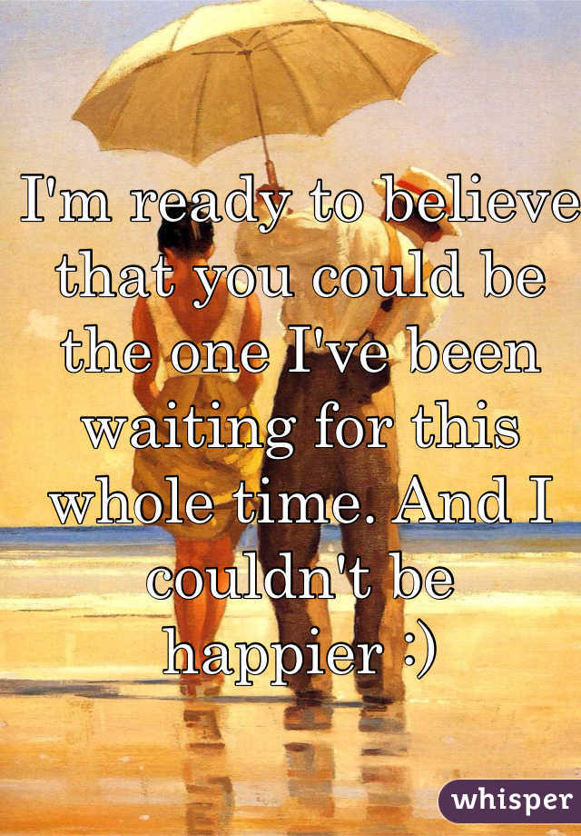 I'm ready to believe that you could be the one I've been waiting for this whole time. And I couldn't be happier :)