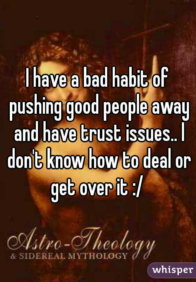 I have a bad habit of pushing good people away and have trust issues.. I don't know how to deal or get over it :/