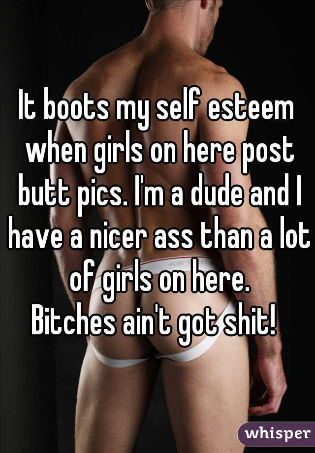 It boots my self esteem when girls on here post butt pics. I'm a dude and I have a nicer ass than a lot of girls on here. Bitches ain't got shit!