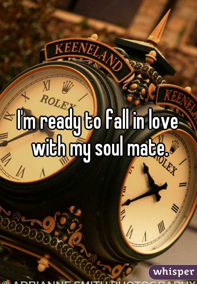I'm ready to fall in love with my soul mate.