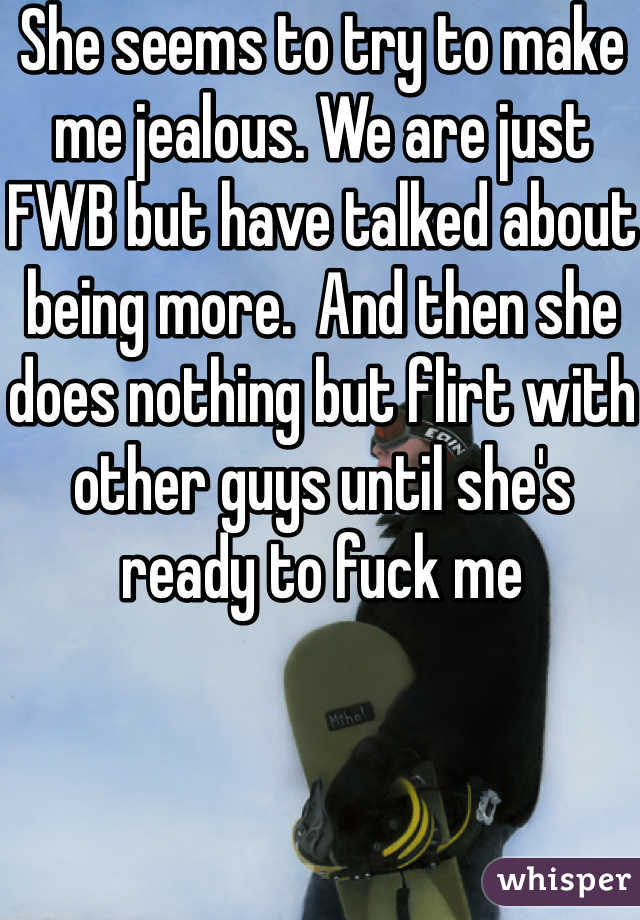 She seems to try to make me jealous. We are just FWB but have talked about being more.  And then she does nothing but flirt with other guys until she's ready to fuck me