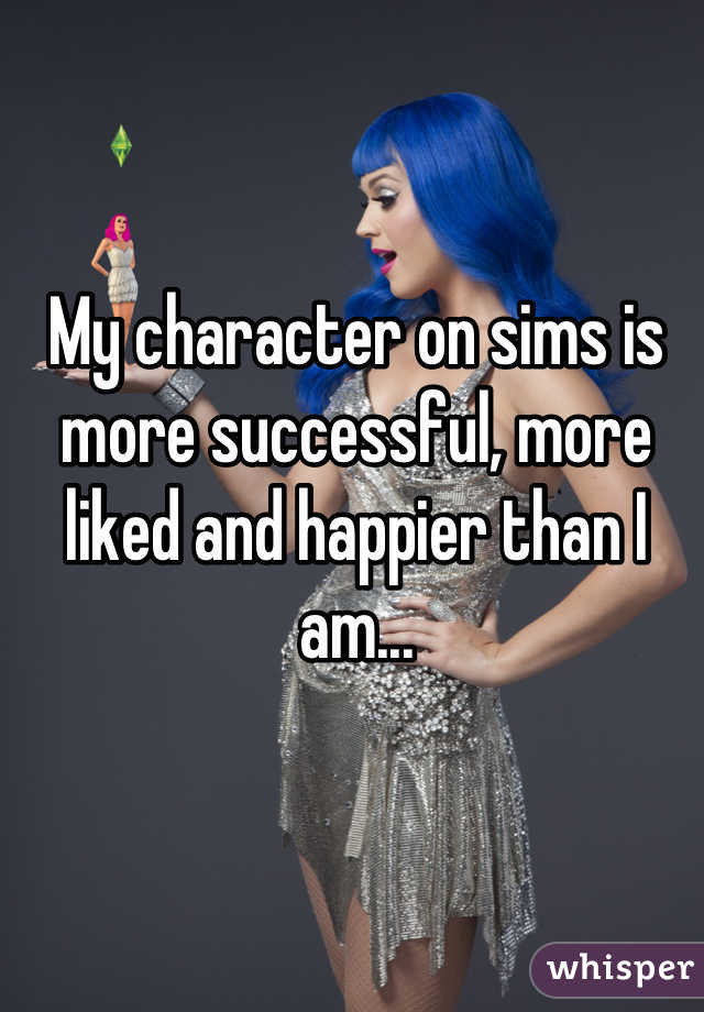 My character on sims is more successful, more liked and happier than I am...