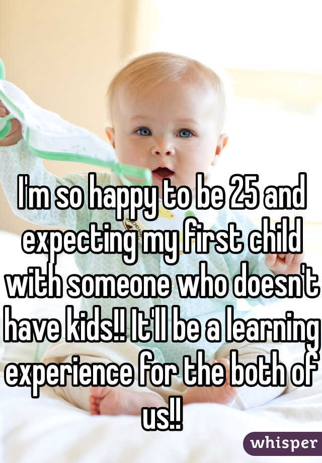 I'm so happy to be 25 and expecting my first child with someone who doesn't have kids!! It'll be a learning experience for the both of us!!