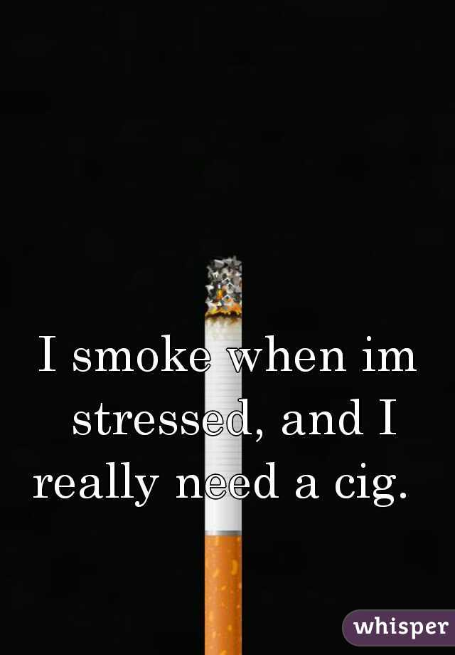 I smoke when im stressed, and I really need a cig.
