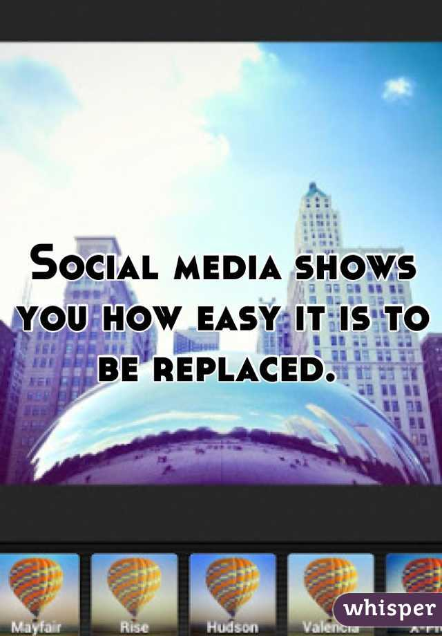 Social media shows you how easy it is to be replaced.
