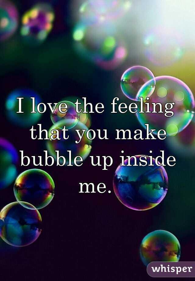 I love the feeling that you make bubble up inside me.