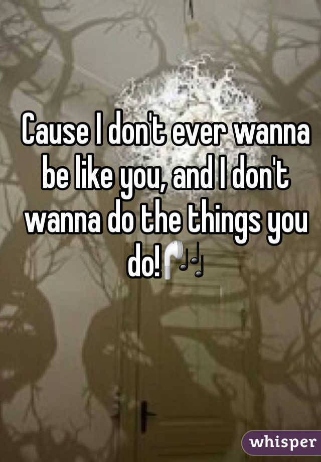Cause I don't ever wanna be like you, and I don't wanna do the things you do!🎧
